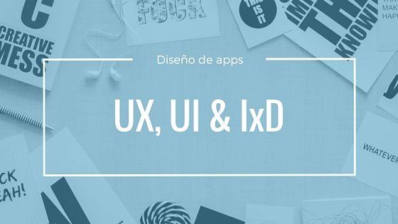 Diseño de apps: ¿Qué es UX, UI y IxD?