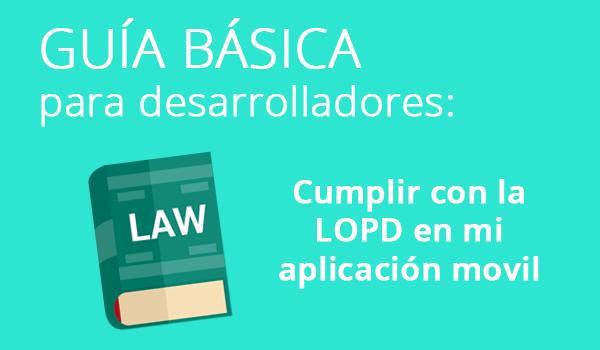 Guía básica para desarrolladores de Apps: Cumplimiento de la LOPD
